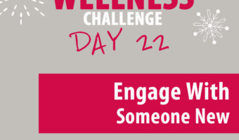 Today's Wellness Challenge is to Engage with Someone New Today